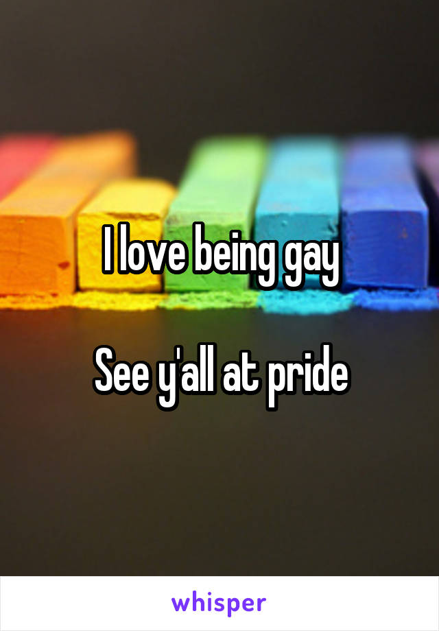 I love being gay  See y'all at pride
