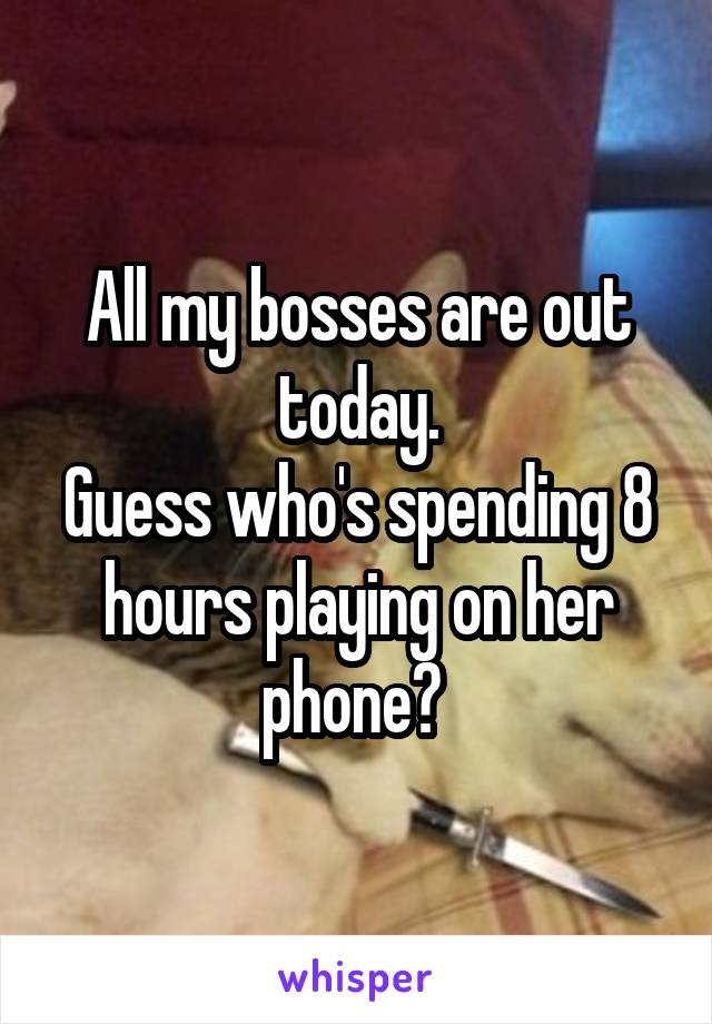 All my bosses are out today. Guess who's spending 8 hours playing on her phone?