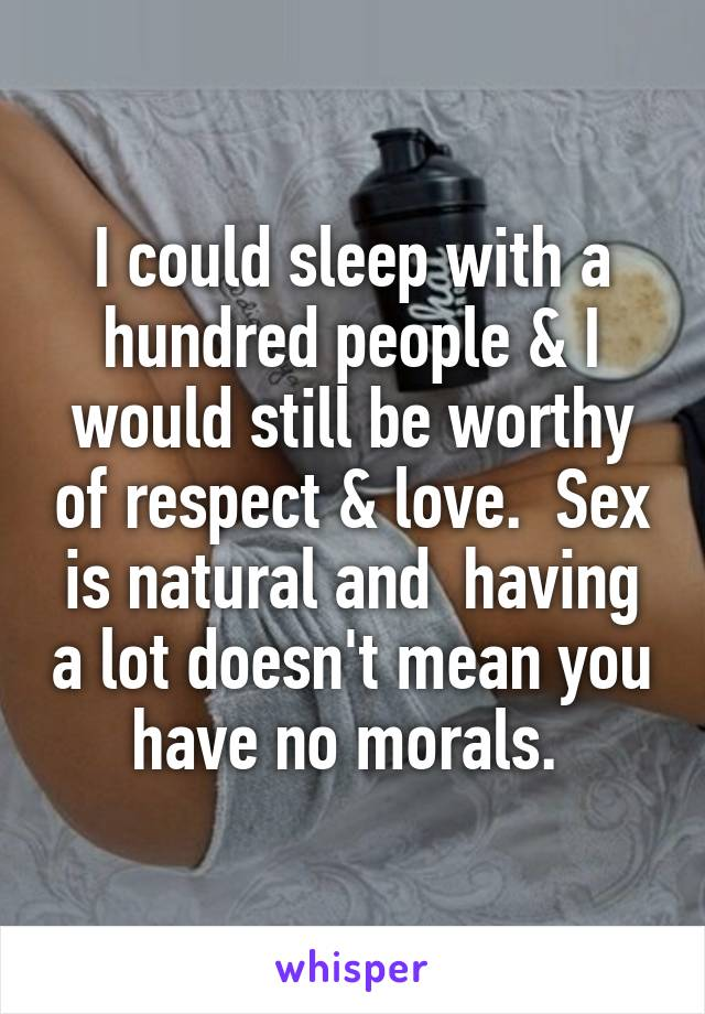 I could sleep with a hundred people & I would still be worthy of respect & love.  Sex is natural and  having a lot doesn't mean you have no morals.