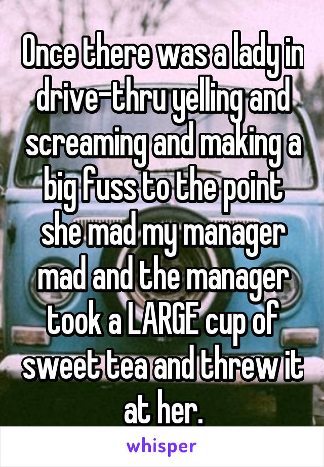 Once there was a lady in drive-thru yelling and screaming and making a big fuss to the point she mad my manager mad and the manager took a LARGE cup of sweet tea and threw it at her.