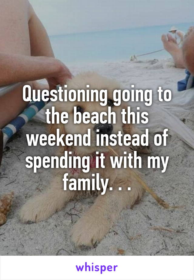 Questioning going to the beach this weekend instead of spending it with my family. . .