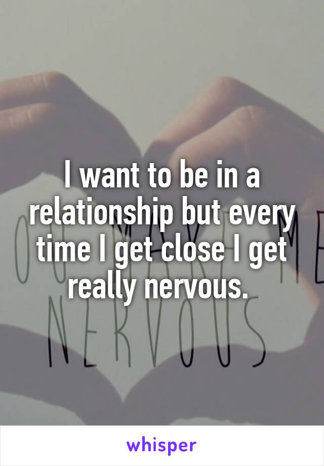 I want to be in a relationship but every time I get close I get really nervous.