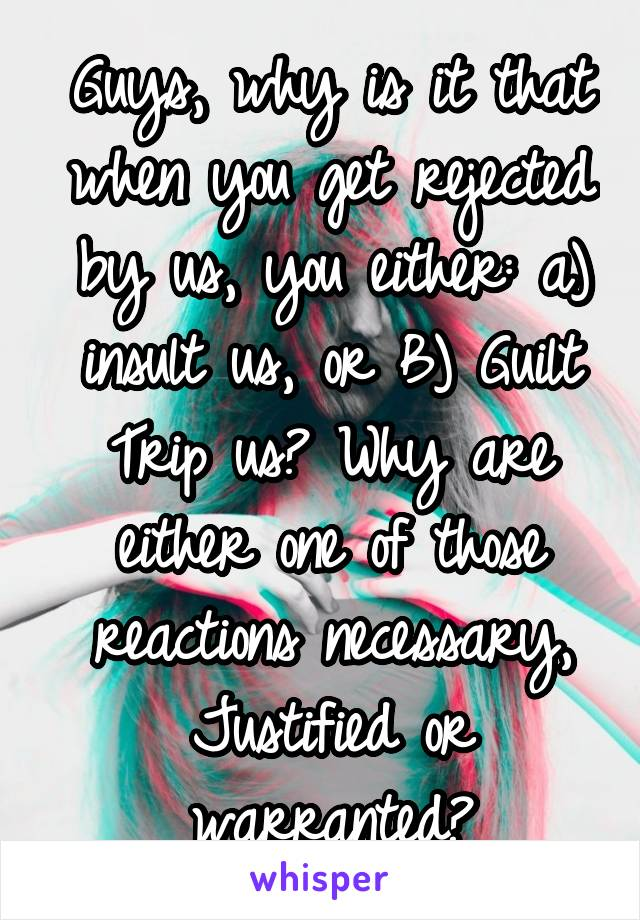 Guys, why is it that when you get rejected by us, you either: a) insult us, or B) Guilt Trip us? Why are either one of those reactions necessary, Justified or warranted?