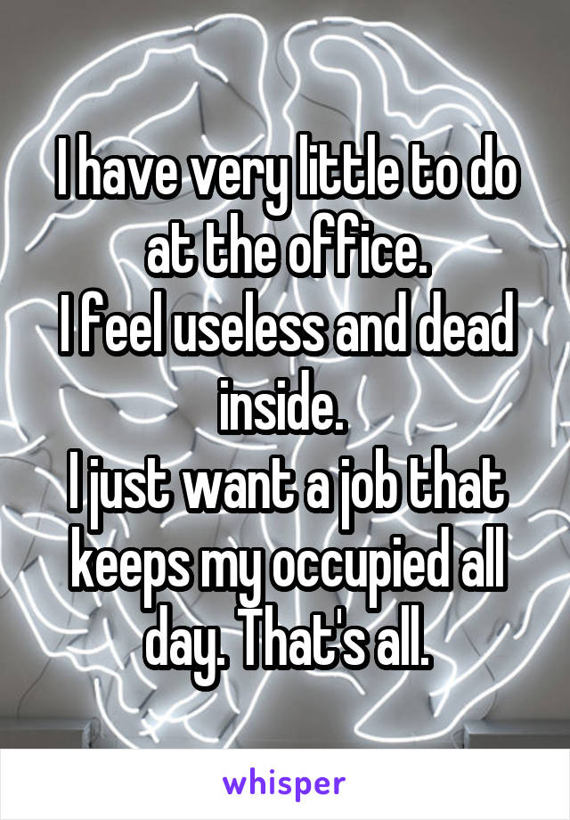 I have very little to do at the office. I feel useless and dead inside.  I just want a job that keeps my occupied all day. That's all.