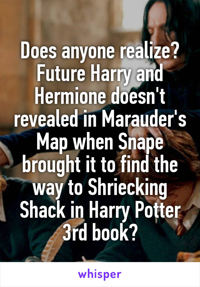 Does anyone realize? Future Harry and Hermione doesn't revealed in Marauder's Map when Snape brought it to find the way to Shriecking Shack in Harry Potter 3rd book?