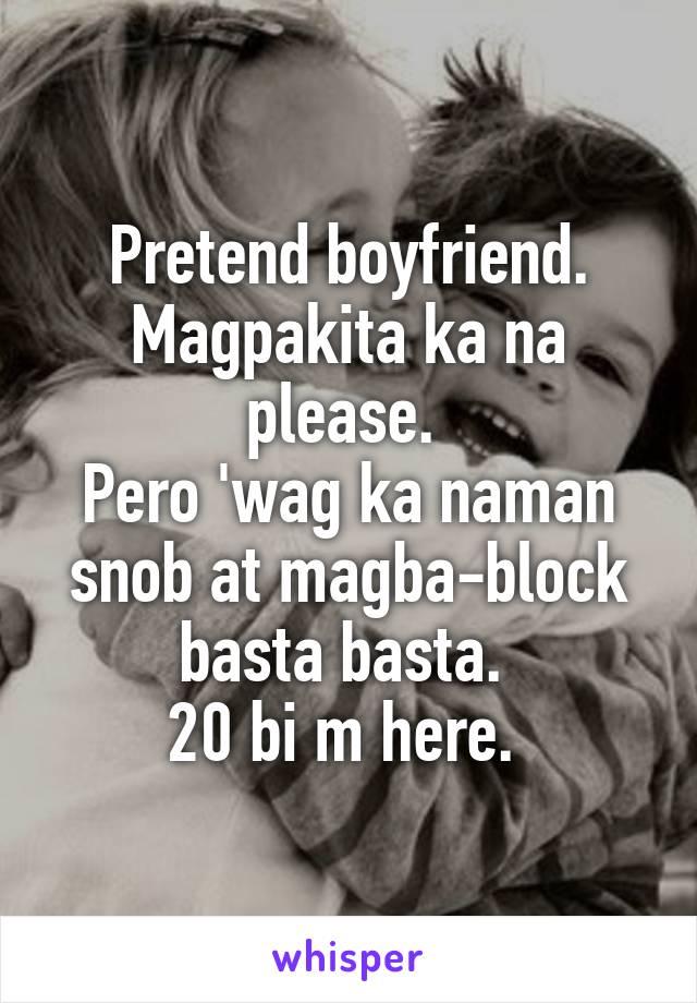 Pretend boyfriend. Magpakita ka na please.  Pero 'wag ka naman snob at magba-block basta basta.  20 bi m here.