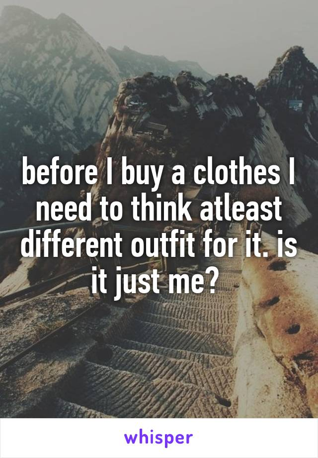 before I buy a clothes I need to think atleast different outfit for it. is it just me?