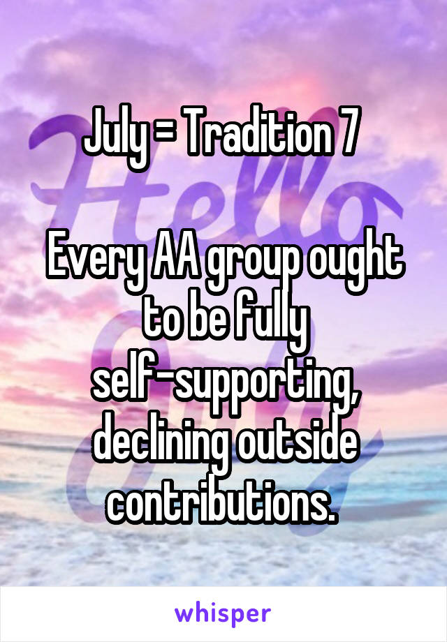 July = Tradition 7   Every AA group ought to be fully self-supporting, declining outside contributions.