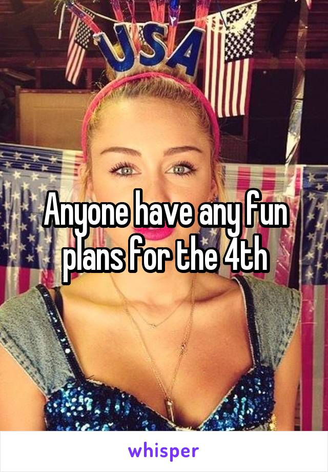 Anyone have any fun plans for the 4th