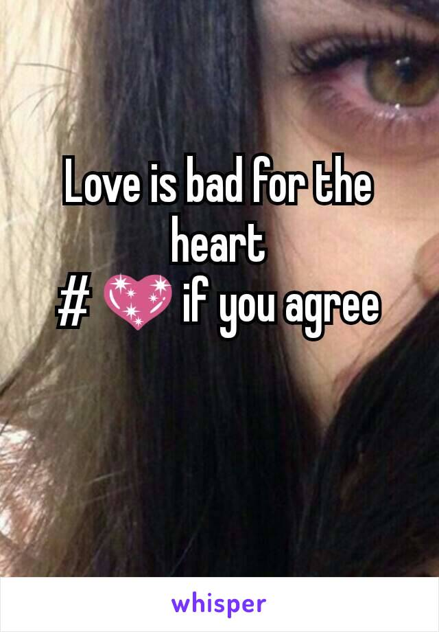Love is bad for the heart # 💖 if you agree