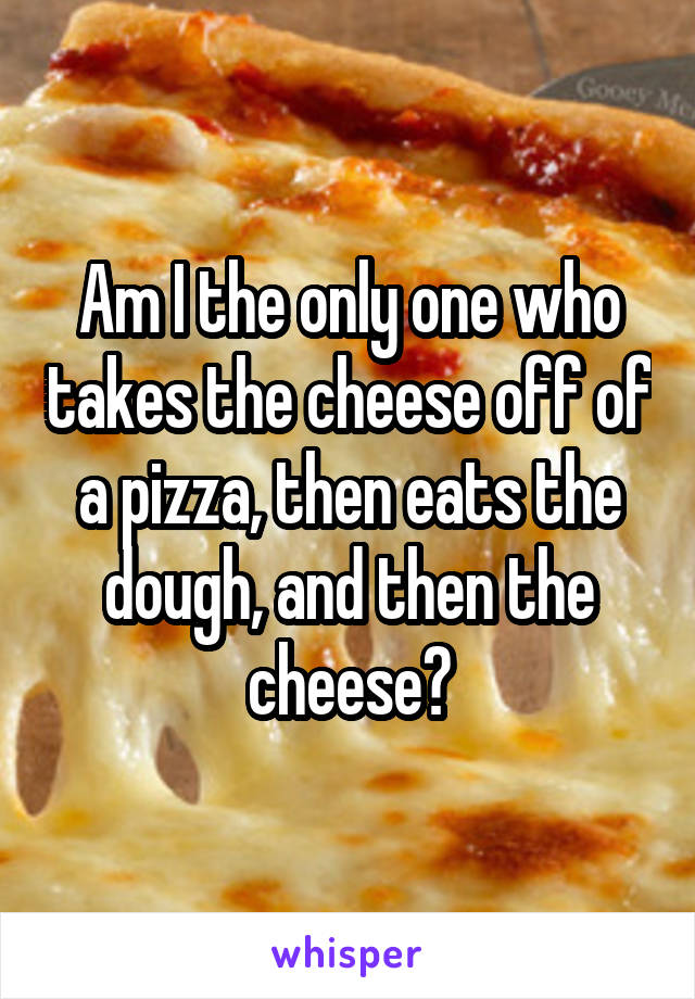Am I the only one who takes the cheese off of a pizza, then eats the dough, and then the cheese?