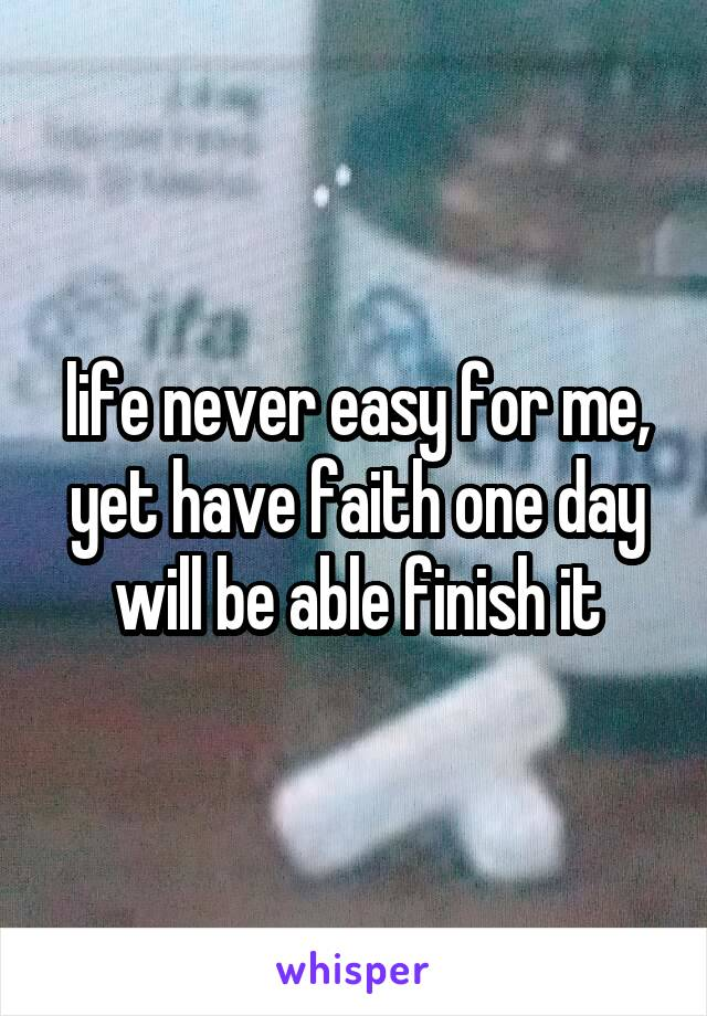 life never easy for me, yet have faith one day will be able finish it