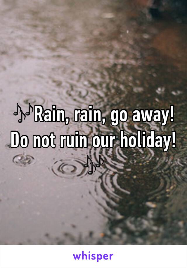 🎶Rain, rain, go away! Do not ruin our holiday!🎶