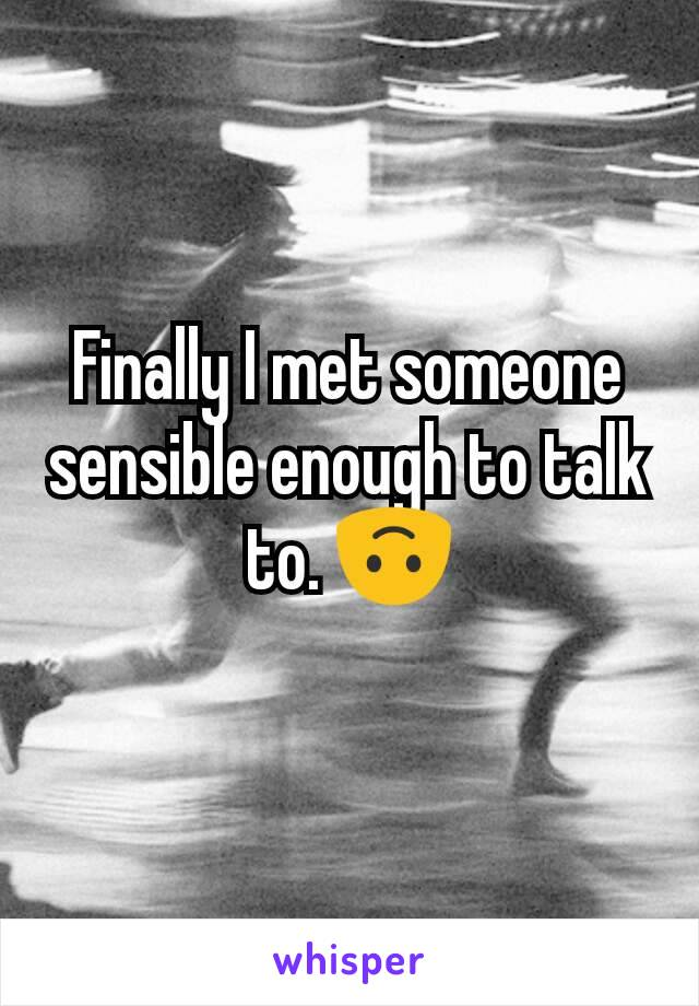 Finally I met someone sensible enough to talk to. 🙃