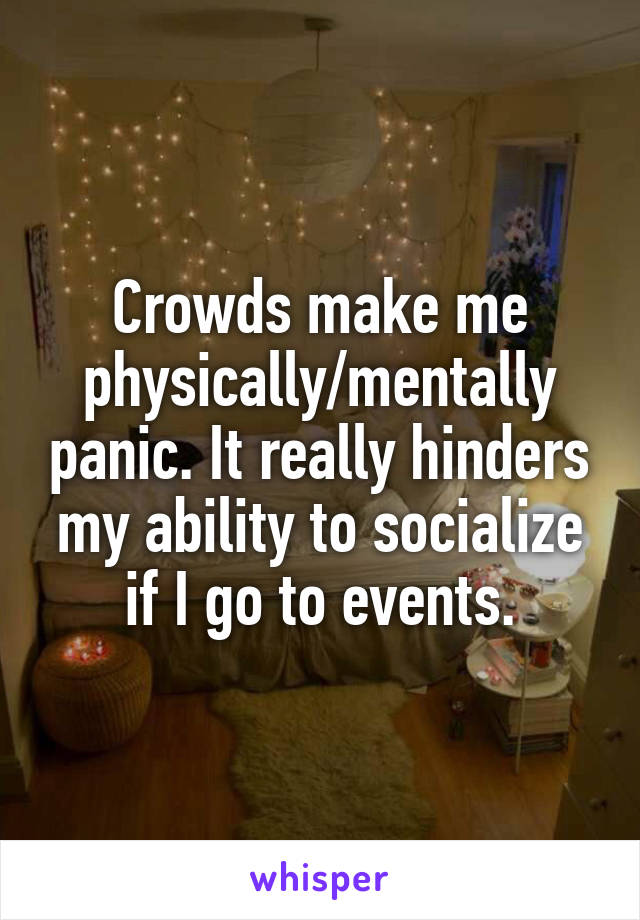 Crowds make me physically/mentally panic. It really hinders my ability to socialize if I go to events.