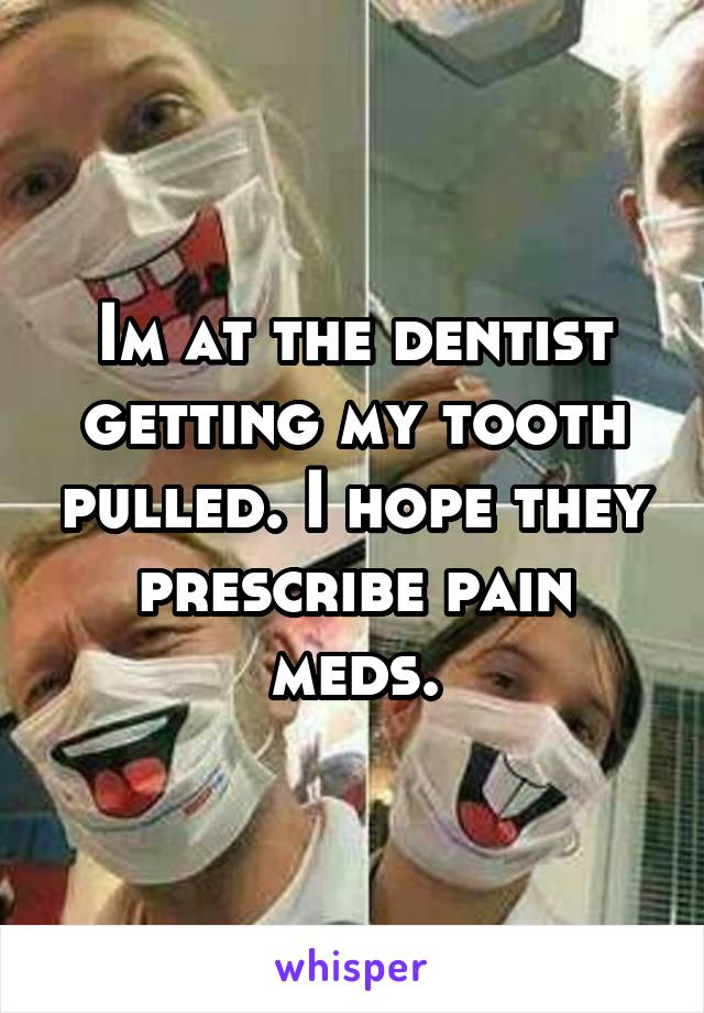 Im at the dentist getting my tooth pulled. I hope they prescribe pain meds.