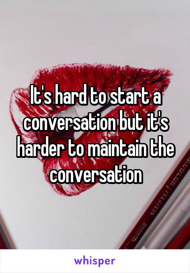 It's hard to start a conversation but it's harder to maintain the conversation