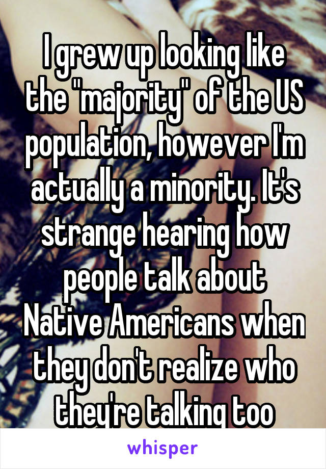 """I grew up looking like the """"majority"""" of the US population, however I'm actually a minority. It's strange hearing how people talk about Native Americans when they don't realize who they're talking too"""