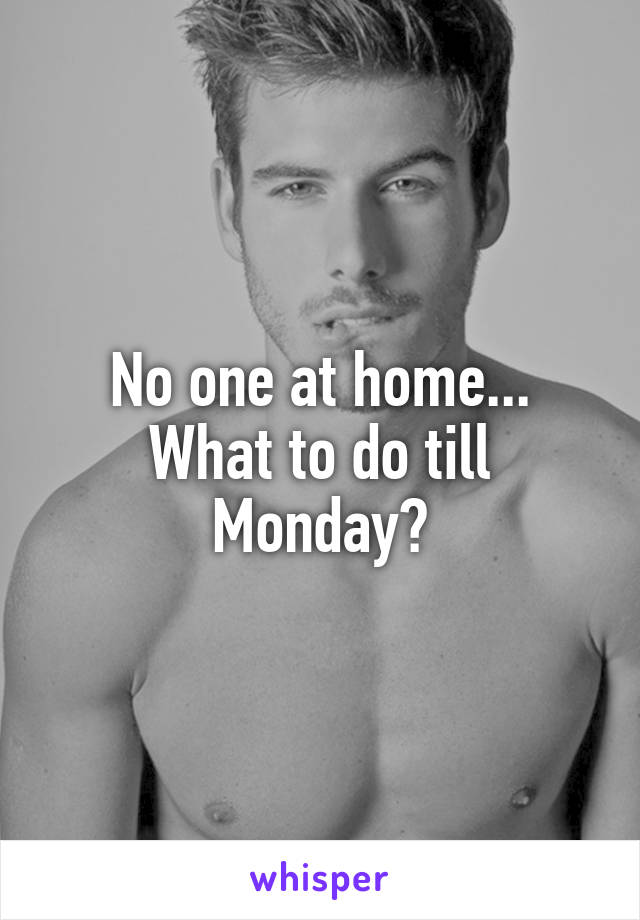 No one at home... What to do till Monday?