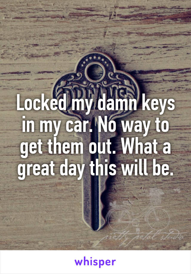 Locked my damn keys in my car. No way to get them out. What a great day this will be.