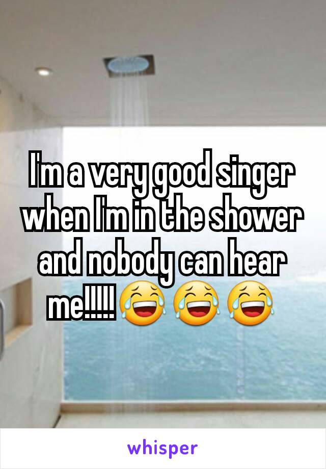 I'm a very good singer when I'm in the shower and nobody can hear me!!!!!😂😂😂