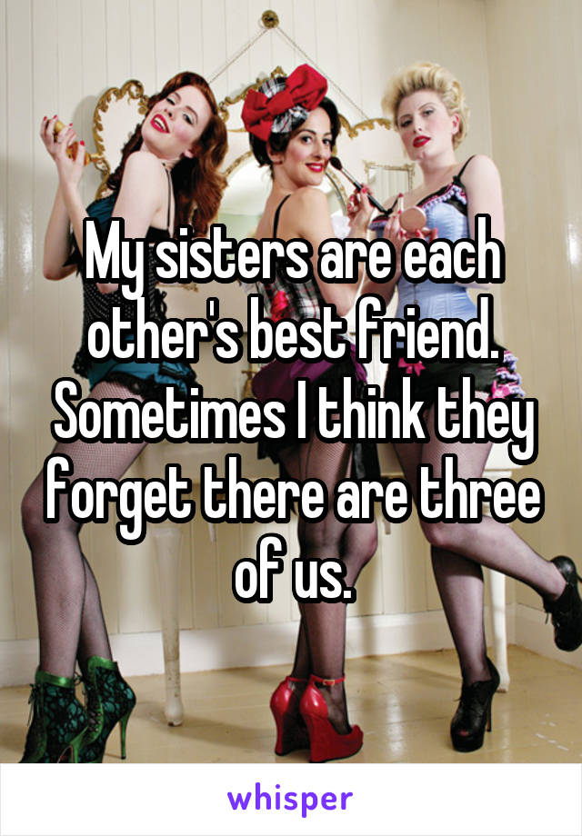 My sisters are each other's best friend. Sometimes I think they forget there are three of us.