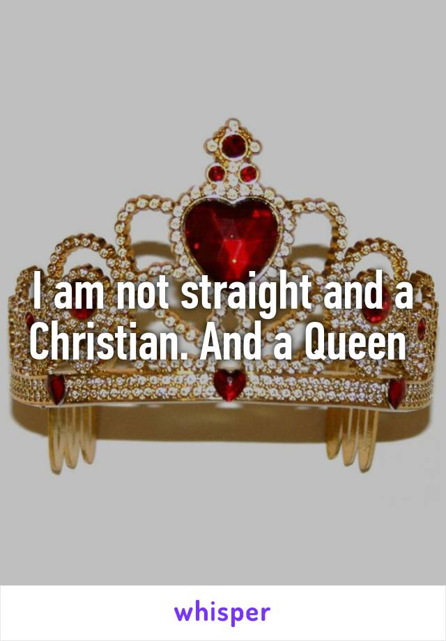 I am not straight and a Christian. And a Queen