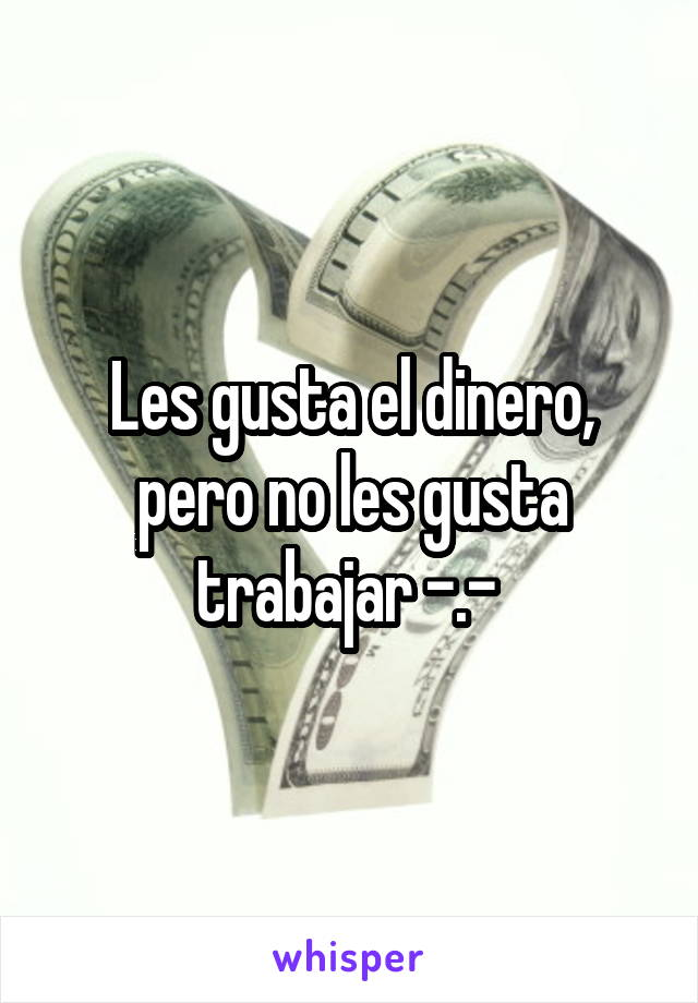 Les gusta el dinero, pero no les gusta trabajar -.-