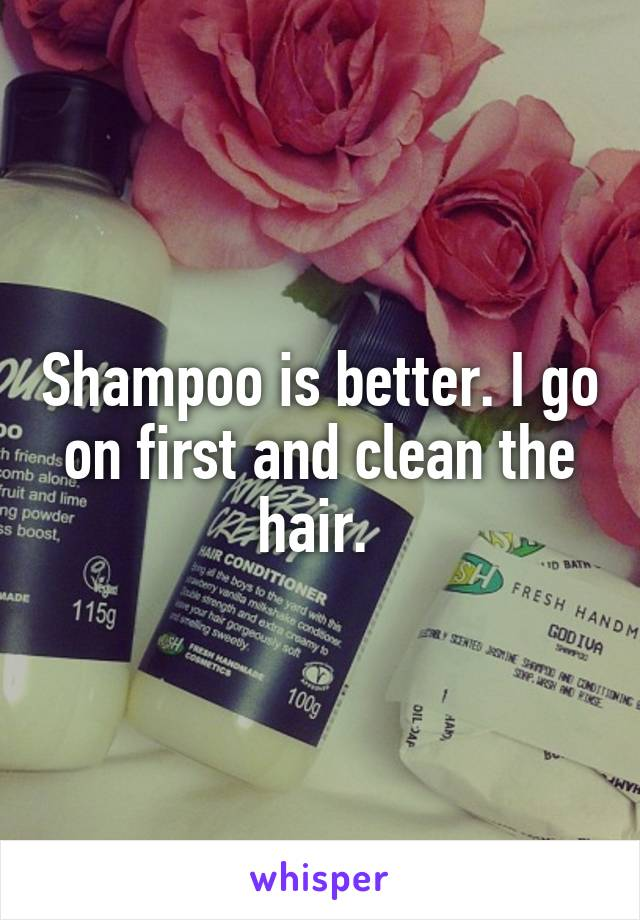 Shampoo is better. I go on first and clean the hair.