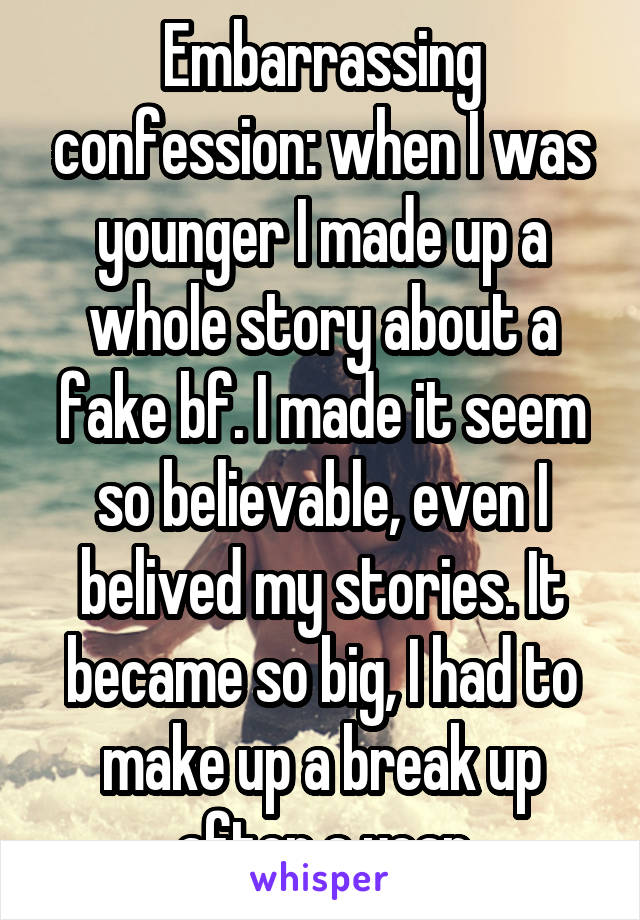 Embarrassing confession: when I was younger I made up a whole story about a fake bf. I made it seem so believable, even I belived my stories. It became so big, I had to make up a break up after a year