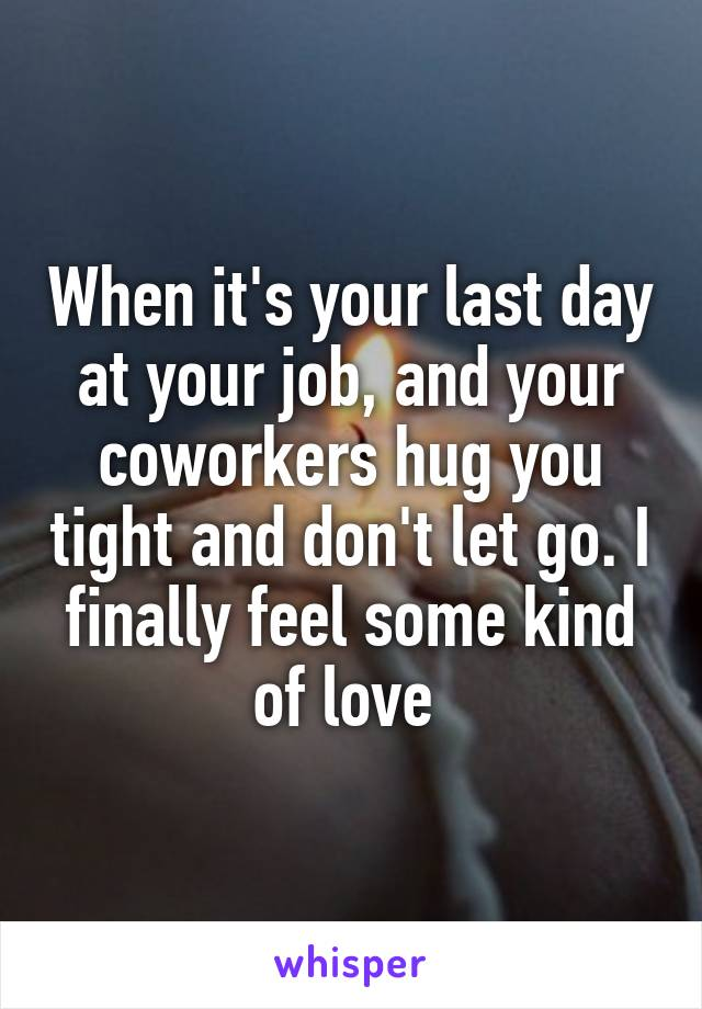 When it's your last day at your job, and your coworkers hug you tight and don't let go. I finally feel some kind of love