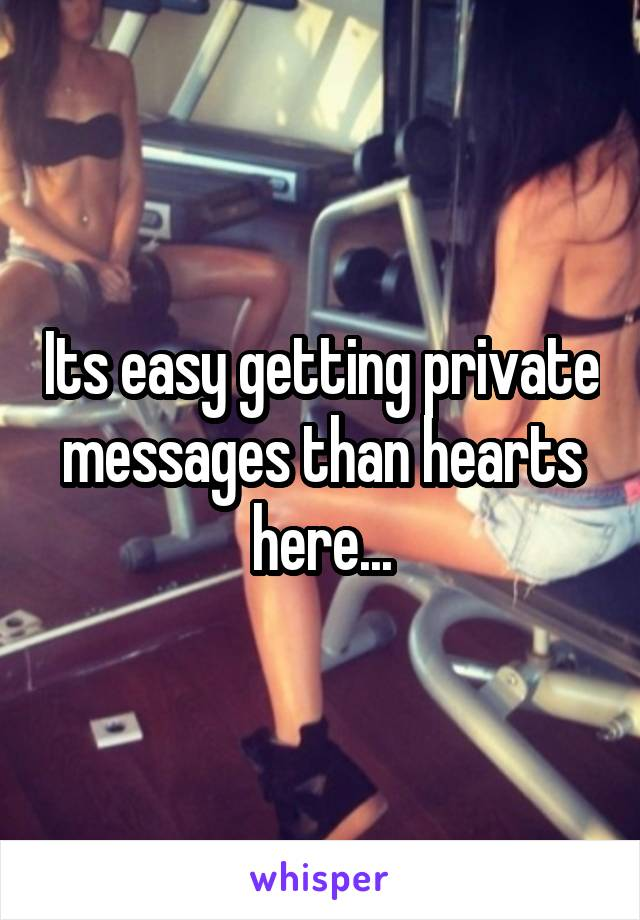 Its easy getting private messages than hearts here...