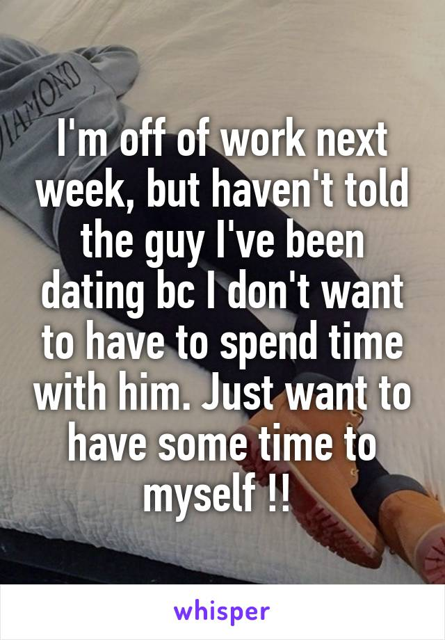 I'm off of work next week, but haven't told the guy I've been dating bc I don't want to have to spend time with him. Just want to have some time to myself !!