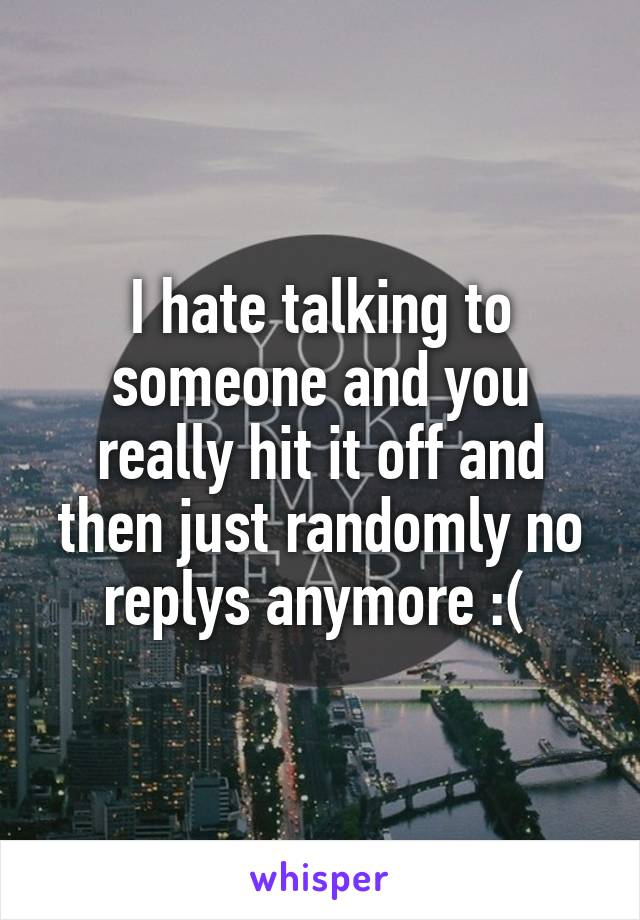 I hate talking to someone and you really hit it off and then just randomly no replys anymore :(