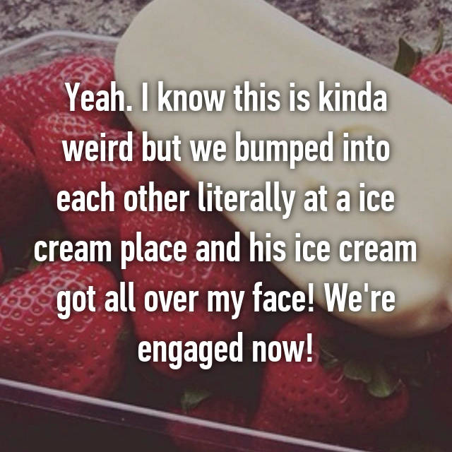 Yeah. I know this is kinda weird but we bumped into each other literally at a ice cream place and his ice cream got all over my face! We're engaged now!