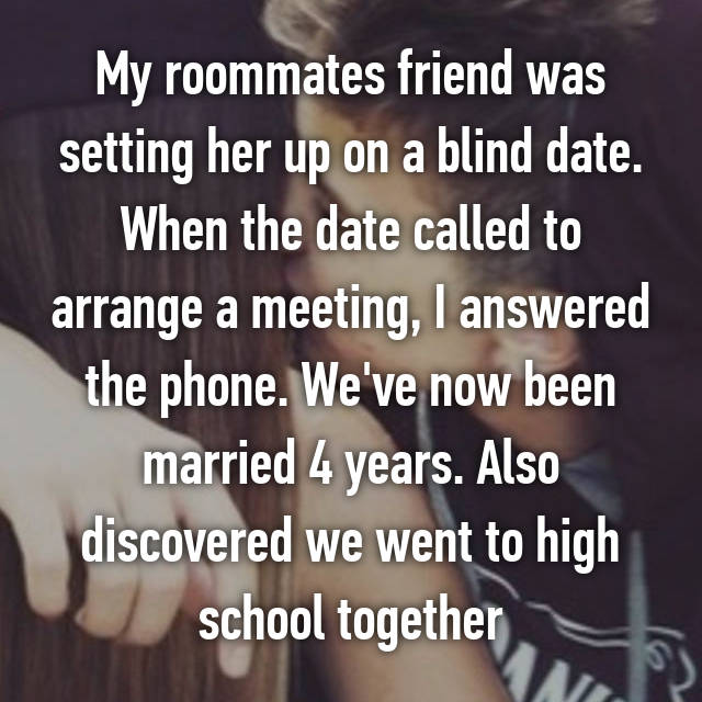 My roommates friend was setting her up on a blind date. When the date called to arrange a meeting, I answered the phone. We've now been married 4 years. Also discovered we went to high school together
