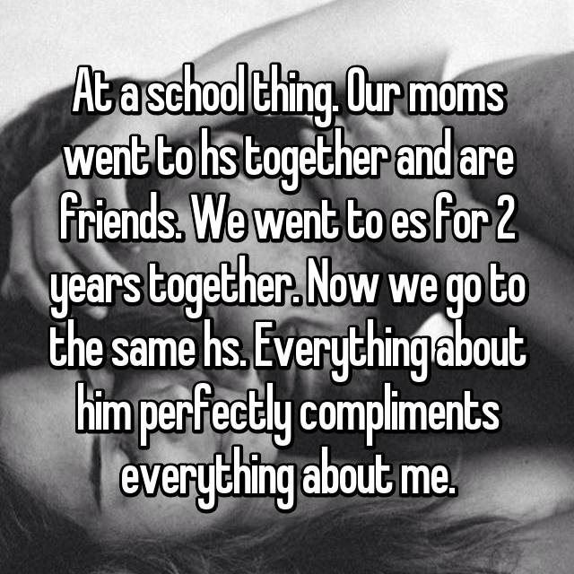 At a school thing. Our moms went to hs together and are friends. We went to es for 2 years together. Now we go to the same hs. Everything about him perfectly compliments everything about me.