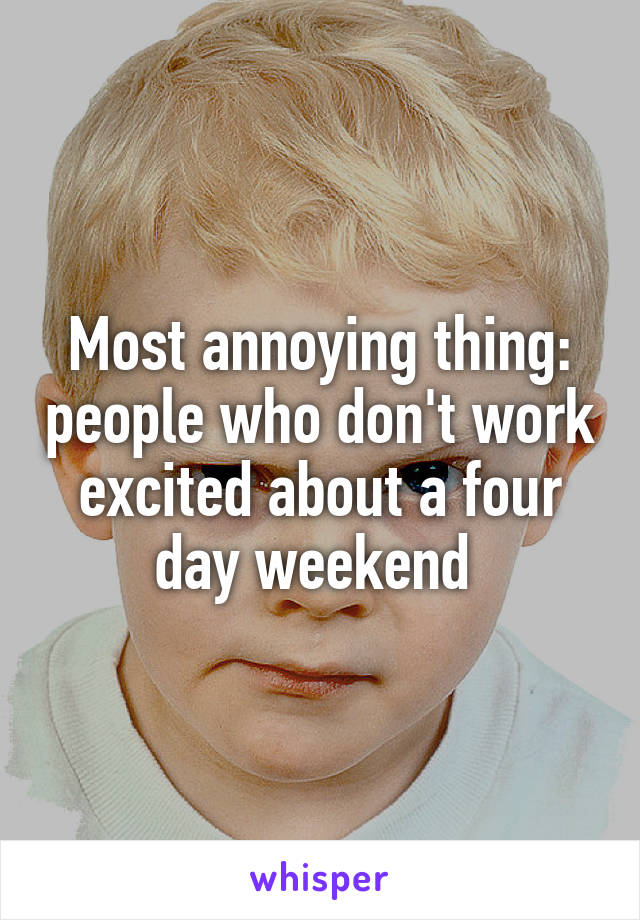 Most annoying thing: people who don't work excited about a four day weekend