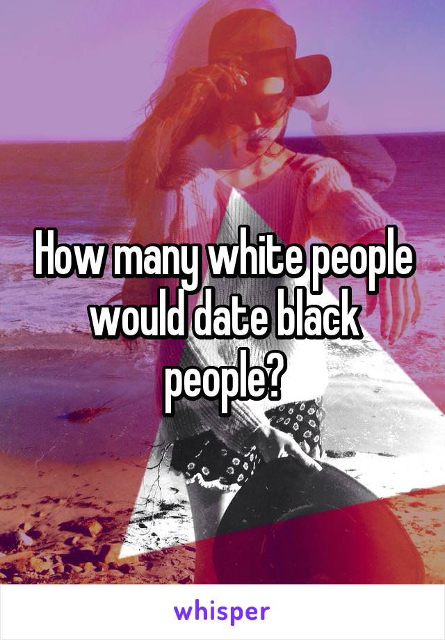 How many white people would date black people?