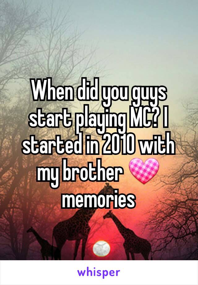 When did you guys start playing MC? I started in 2010 with my brother 💟 memories