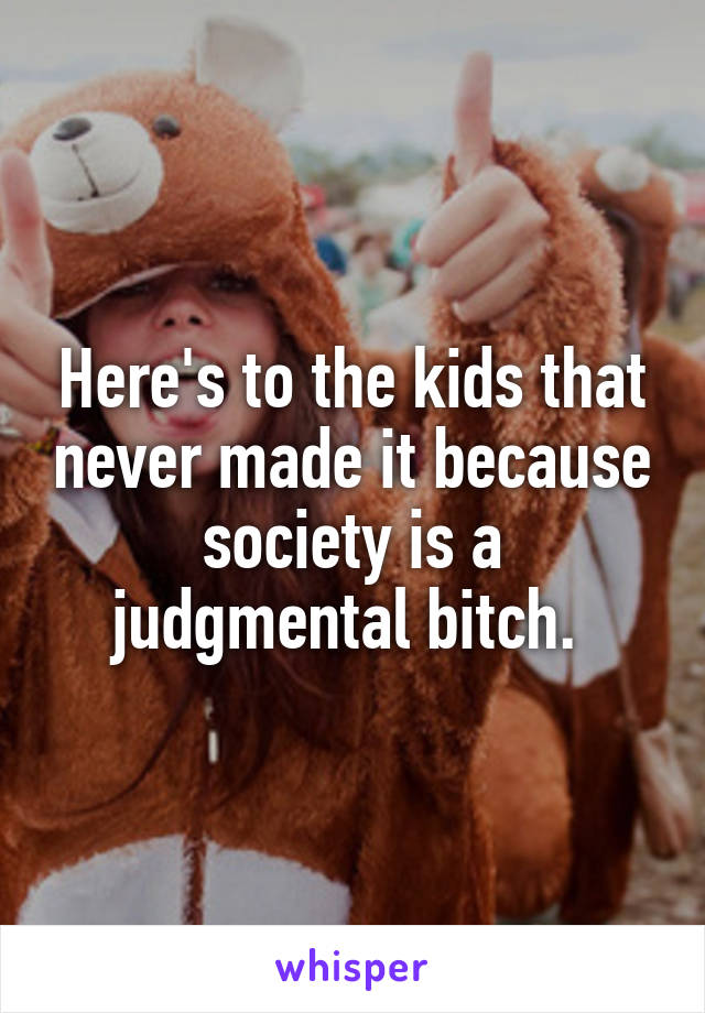 Here's to the kids that never made it because society is a judgmental bitch.