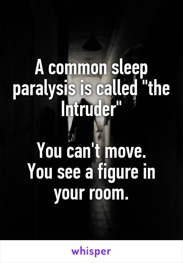 """A common sleep paralysis is called """"the Intruder""""  You can't move. You see a figure in your room."""