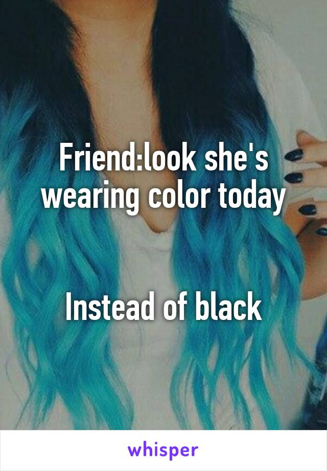 Friend:look she's wearing color today   Instead of black