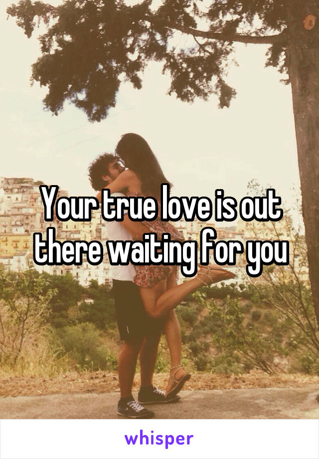 Your true love is out there waiting for you