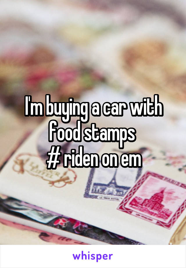 I'm buying a car with food stamps  # riden on em
