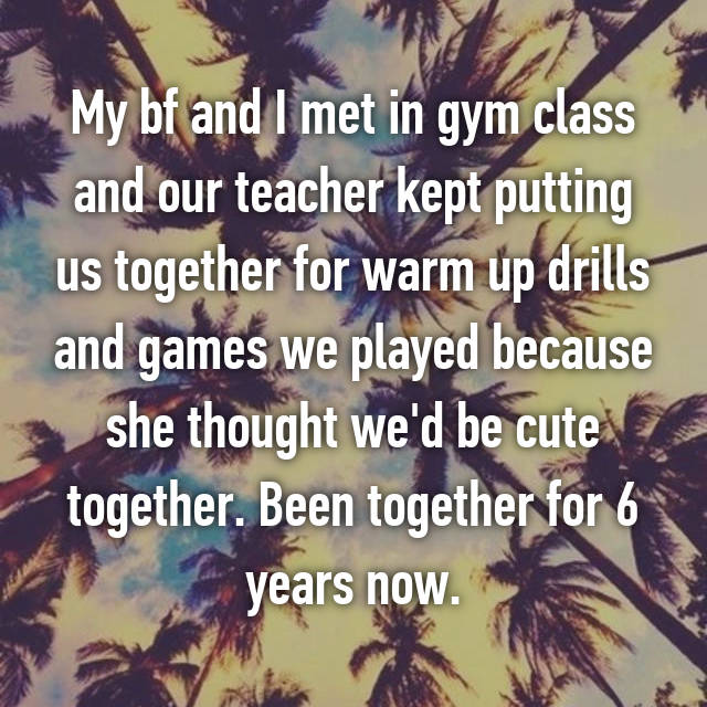 My bf and I met in gym class and our teacher kept putting us together for warm up drills and games we played because she thought we'd be cute together. Been together for 6 years now.