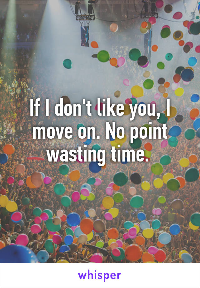 If I don't like you, I move on. No point wasting time.