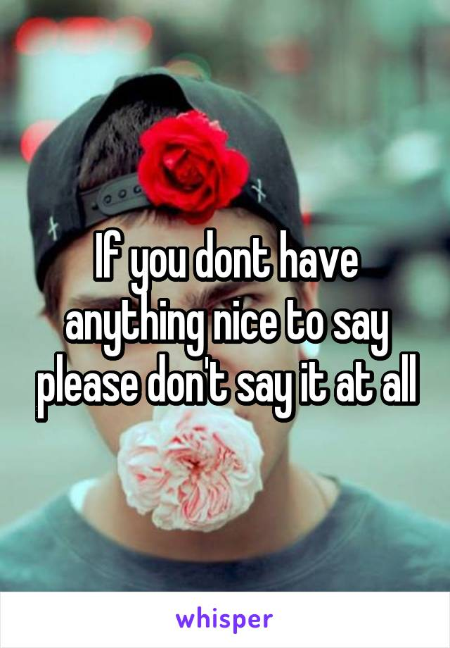 If you dont have anything nice to say please don't say it at all