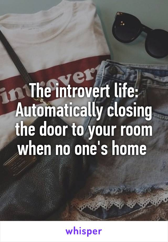 The introvert life: Automatically closing the door to your room when no one's home