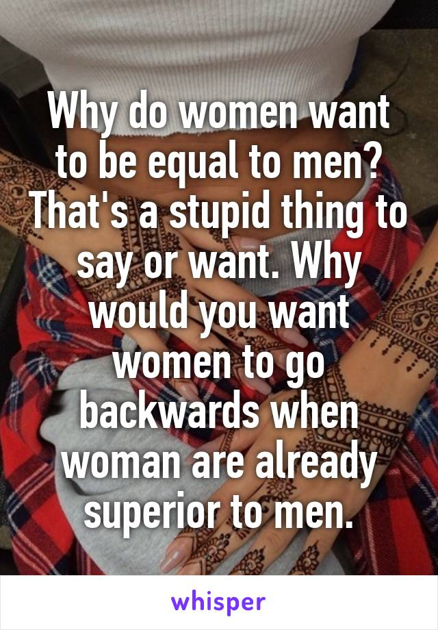 Why do women want to be equal to men? That's a stupid thing to say or want. Why would you want women to go backwards when woman are already superior to men.